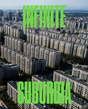 Infinite Suburbia ebook by Alan Berger, Joek Kotkin, MIT Norman B. Leventhal Center for Advanced Urbanism