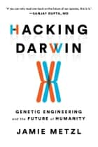Hacking Darwin - Genetic Engineering and the Future of Humanity ebook by Jamie Metzl