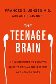 The Teenage Brain - A Neuroscientist's Survival Guide to Raising Adolescents and Young Adults ebook by Frances E. Jensen,Amy Ellis Nutt