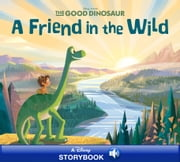 Good Dinosaur: A Friend in the Wild - A Disney Read-Along ebook by Disney Book Group