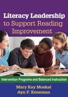 Literacy Leadership to Support Reading Improvement ebook by Mary Kay Moskal, EdD,Ayn F. Keneman, EdD