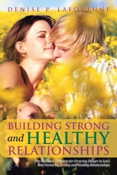 Building Strong and Healthy Relationships - The Essential Elements for Growing Deeper in Love and Nurturing Strong and Healthy Relationships ebook by Denise P. Lafortune