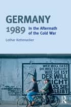 Germany 1989 - In the Aftermath of the Cold War ebook by Lothar Kettenacker