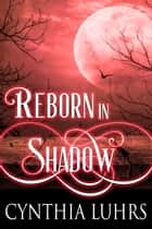 Reborn in Shadow ebook by Cynthia Luhrs