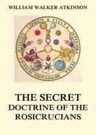 The Secret Doctrine of the Rosicrucians ebook by William Walker Atkinson,Magus Incognito
