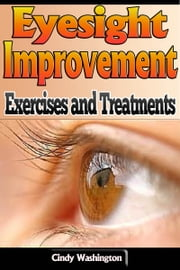 Eyesight Improvement - Exercises and Treatments ebook by Cindy Washington