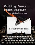 Writing Genre Flash Fiction the Minimalist Way ebook by Michael A. Kechula