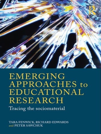 Emerging Approaches to Educational Research - Tracing the Socio-Material ebook by Tara Fenwick,Richard Edwards,Peter Sawchuk