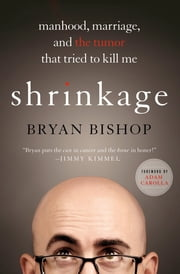 Shrinkage: Manhood, Marriage, and the Tumor That Tried to Kill Me ebook by Bryan Bishop,Adam Carolla