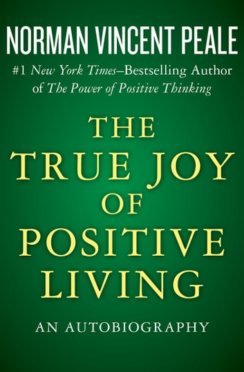 The True Joy of Positive Living - An Autobiography ebook by Norman Vincent Peale
