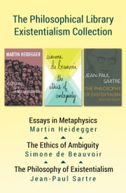 The Philosophical Library Existentialism Collection - Essays in Metaphysics, The Ethics of Ambiguity, and The Philosophy of Existentialism ebook by Martin Heidegger,Simone de Beauvoir,Jean-Paul Sartre