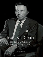 Raising Cain - The Life and Politics of Senator Harry P. Cain ebook by C. Mark Smith