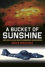 A Bucket of Sunshine - Life on a Cold War Canberra Squadron ebook by Mike Brooke