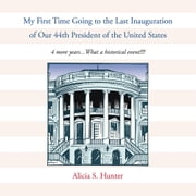 My First Time Going to the Last Inauguration of Our 44th President of the United States - 4 more years...What a historical event!!!! ebook by Alicia S. Hunter