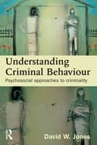 Understanding Criminal Behaviour - Psychosocial Approaches to Criminality ebook by David W Jones