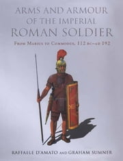 Arms and Armour of the Imperial Roman Soldier ebook by Graham  Summer,Raffaele  D'Amato