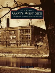 Gary's West Side - The Horace Mann Neighborhood ebook by John C. Trafny