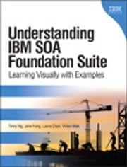 Understanding IBM SOA Foundation Suite - Learning Visually with Examples ebook by Tinny Ng,Jane Fung,Laura Chan,Vivian Mak