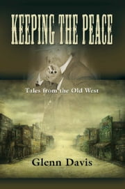 KEEPING THE PEACE: Tales from the Old West ebook by Glenn M. Davis