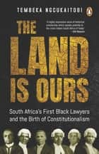 The Land Is Ours - Black Lawyers and the Birth of Constitutionalism in South Africa ebook by Tembeka Ngcukaitobi