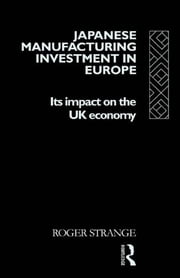 Japanese Manufacturing Investment in Europe - Its Impact on the UK Economy ebook by Roger Strange