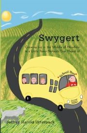 Swygert - Growing Up in the Middle of Nowhere in a Little Town Nobody Ever Heard of ebook by Jeffrey Harold Utterback