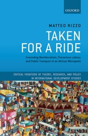 Taken For A Ride - Grounding Neoliberalism, Precarious Labour, and Public Transport in an African Metropolis ebook by Matteo Rizzo