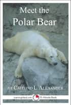 Meet the Polar Bear: A 15-Minute Book for Early Readers ebook by Caitlind L. Alexander