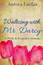 Waltzing with Mr. Darcy (A Pride & Prejudice Intimate) - Pemberley Tales ebook by Aurora Fairfax