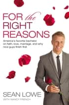 For the Right Reasons - America's Favorite Bachelor on Faith, Love, Marriage, and Why Nice Guys Finish First ebook by Sean Lowe, Nancy French