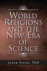 World Religions and the New Era of Science ebook by Janak Singh, PhD