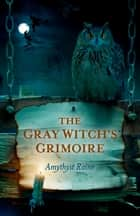 The Gray Witch's Grimoire ebook by Amythyst Raine