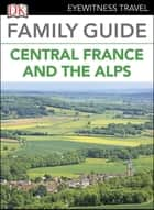 Eyewitness Travel Family Guide France: Central France & the Alps ebook by DK
