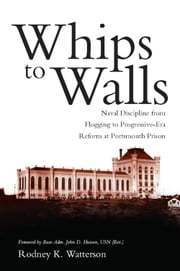 Whips to Walls - Naval Discipline from Flogging to Progressive Era Reform at Portsmouth Prison ebook by Rodney K. Watterson