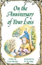 On the Anniversary of Your Loss ebook by Linus Mundy, R. W. Alley