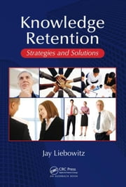 Knowledge Retention: Strategies and Solutions ebook by Liebowitz, Jay