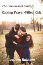 The Homeschool Guide to Raising Prayer-Filled Kids ebook by Lee Ann Rubsam