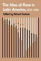 The Idea of Race in Latin America, 1870-1940 ebook by Richard Graham