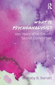 What Is Psychoanalysis? - 100 Years after Freud's 'Secret Committee' ebook by Barnaby B Barratt