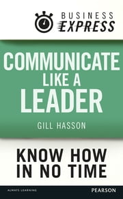 Business Express: Communicate Like a Leader - Get your message heard and understood ebook by Gill Hasson