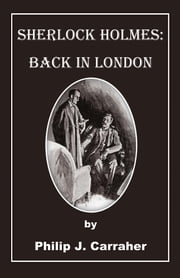 Sherlock Holmes: Back in London ebook by Philip J. Carraher
