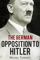 The German Opposition to Hitler ebook by Michael Thomsett