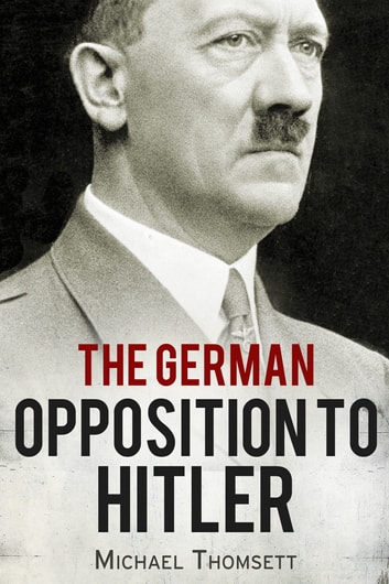 The German Opposition to Hitler - The Resistance, the Underground, and Assassination Plots (1938-1945) ebook by Michael Thomsett