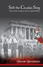 Still the Cicadas Sing - A Boy Comes of Age in Nazi Occupied Athens ebook by Gregory Gregoriadis