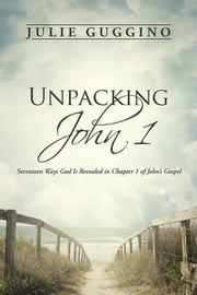Unpacking John 1 - Seventeen Ways God Is Revealed in Chapter 1 of John's Gospel ebook by Julie Guggino