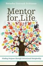 Mentor for Life - Finding Purpose through Intentional Discipleship ebook by Natasha Sistrunk Robinson, Efrem Smith
