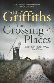 The Crossing Places - The Dr Ruth Galloway Mysteries 1 ebook by Elly Griffiths