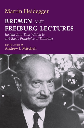Bremen and Freiburg Lectures - Insight Into That Which Is and Basic Principles of Thinking ebook by Martin Heidegger