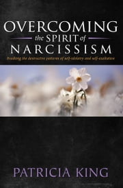 Overcoming the Spirit of Narcisissm - Breaking the Patterns of Self-idolatry and Self-exaltation ebook by Patricia King