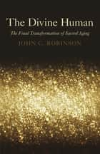 The Divine Human - The Final Transformation of Sacred Aging ebook by John C. Robinson